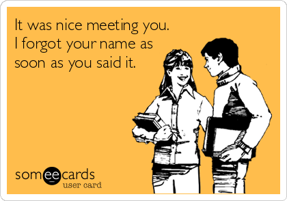 "Someecards.com image of students. ""It was nice meeting you. I forgot your name as soon as you said it."""